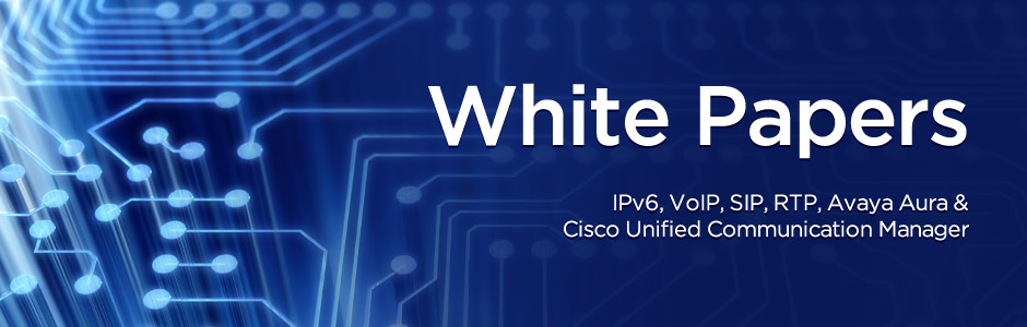 White papers on IPv6, VoIP, SIP, RTP, Avaya Aura & Cisco Unified Communication Manager